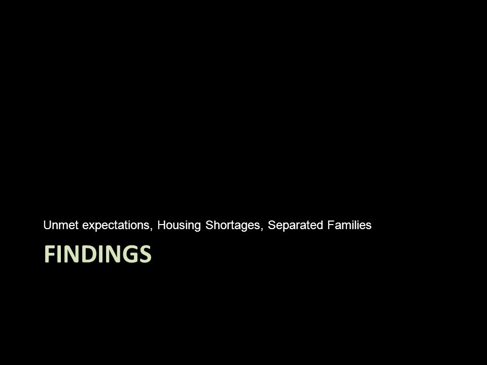 FINDINGS Unmet expectations, Housing Shortages, Separated Families