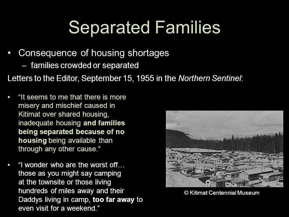 Separated Families Consequence of housing shortages –families crowded or separated Letters to the Editor, September 15, 1955 in the Northern Sentinel: It seems to me that there is more misery and mischief caused in Kitimat over shared housing, inadequate housing and families being separated because of no housing being available than through any other cause. I wonder who are the worst off… those as you might say camping at the townsite or those living hundreds of miles away and their Daddys living in camp, too far away to even visit for a weekend. © Kitimat Centennial Museum