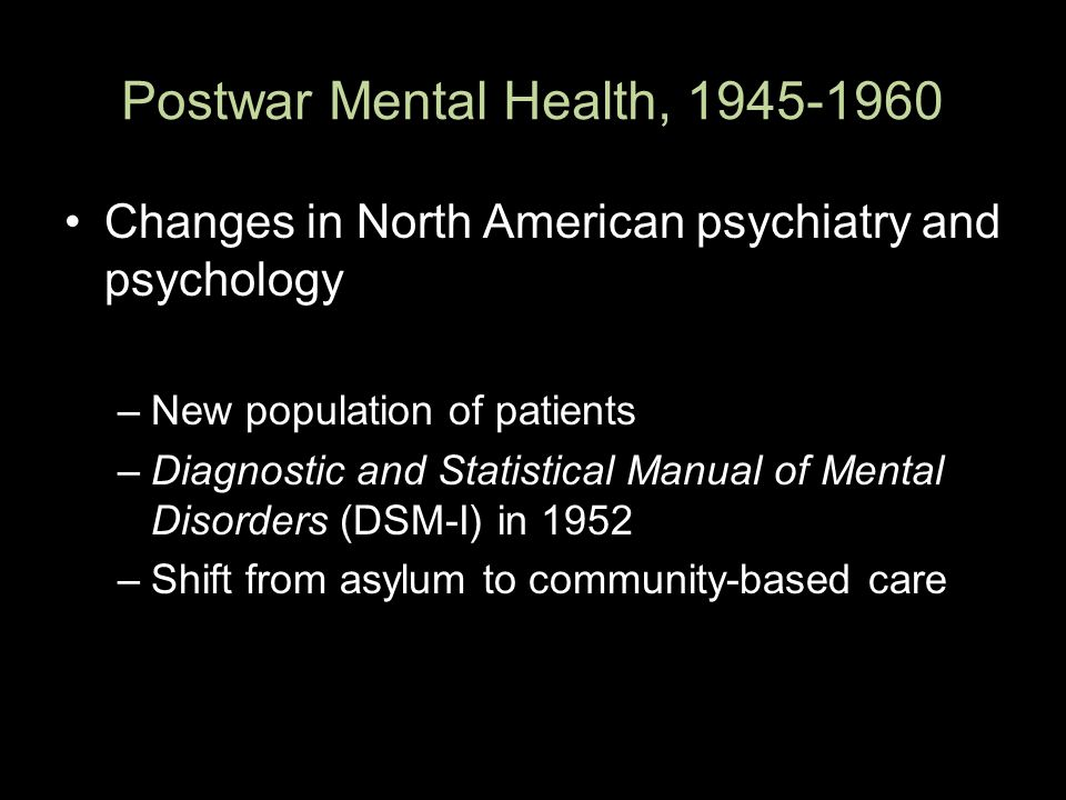 Postwar Mental Health, 1945-1960 Changes in North American psychiatry and psychology –New population of patients –Diagnostic and Statistical Manual of Mental Disorders (DSM-I) in 1952 –Shift from asylum to community-based care