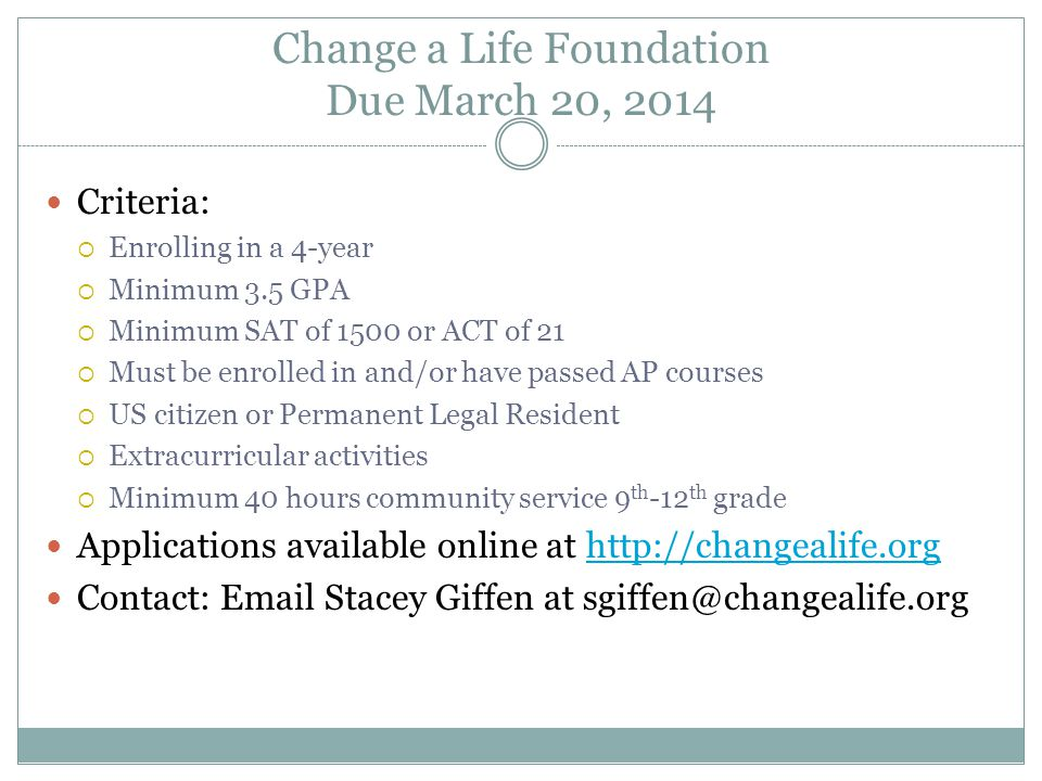 Change a Life Foundation Due March 20, 2014 Criteria:  Enrolling in a 4-year  Minimum 3.5 GPA  Minimum SAT of 1500 or ACT of 21  Must be enrolled in and/or have passed AP courses  US citizen or Permanent Legal Resident  Extracurricular activities  Minimum 40 hours community service 9 th -12 th grade Applications available online at http://changealife.orghttp://changealife.org Contact: Email Stacey Giffen at sgiffen@changealife.org