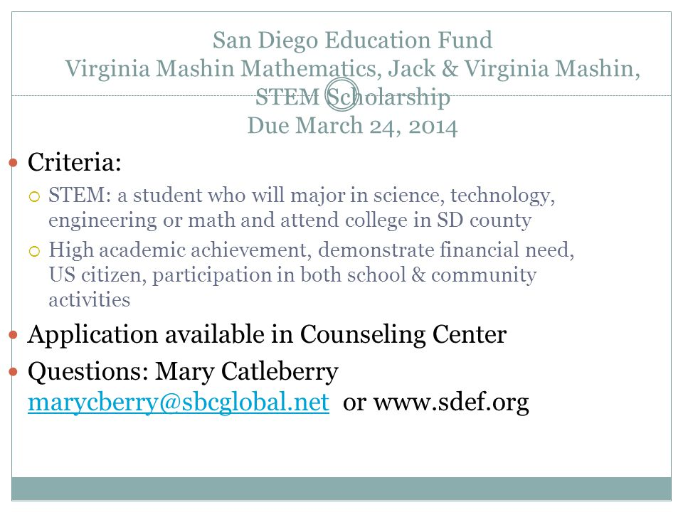 San Diego Education Fund Virginia Mashin Mathematics, Jack & Virginia Mashin, STEM Scholarship Due March 24, 2014 Criteria:  STEM: a student who will major in science, technology, engineering or math and attend college in SD county  High academic achievement, demonstrate financial need, US citizen, participation in both school & community activities Application available in Counseling Center Questions: Mary Catleberry marycberry@sbcglobal.net or www.sdef.org marycberry@sbcglobal.net