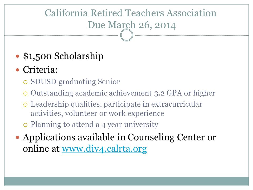California Retired Teachers Association Due March 26, 2014 $1,500 Scholarship Criteria:  SDUSD graduating Senior  Outstanding academic achievement 3.2 GPA or higher  Leadership qualities, participate in extracurricular activities, volunteer or work experience  Planning to attend a 4 year university Applications available in Counseling Center or online at www.div4.calrta.orgwww.div4.calrta.org
