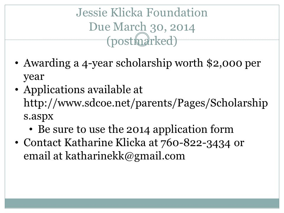 Jessie Klicka Foundation Due March 30, 2014 (postmarked) Awarding a 4-year scholarship worth $2,000 per year Applications available at http://www.sdcoe.net/parents/Pages/Scholarship s.aspx Be sure to use the 2014 application form Contact Katharine Klicka at 760-822-3434 or email at katharinekk@gmail.com
