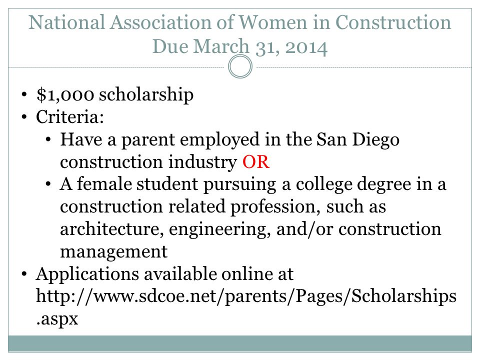 National Association of Women in Construction Due March 31, 2014 $1,000 scholarship Criteria: Have a parent employed in the San Diego construction industry OR A female student pursuing a college degree in a construction related profession, such as architecture, engineering, and/or construction management Applications available online at http://www.sdcoe.net/parents/Pages/Scholarships.aspx