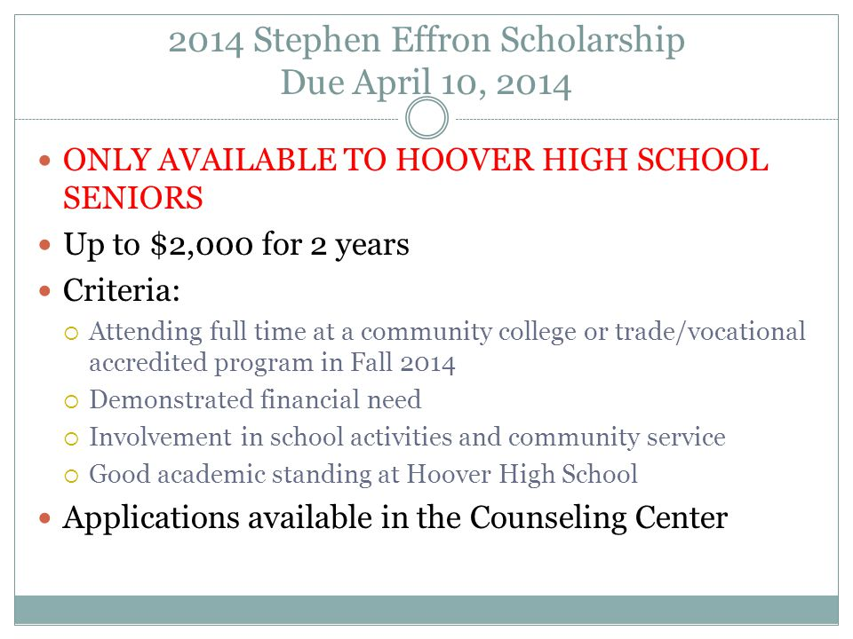 2014 Stephen Effron Scholarship Due April 10, 2014 ONLY AVAILABLE TO HOOVER HIGH SCHOOL SENIORS Up to $2,000 for 2 years Criteria:  Attending full time at a community college or trade/vocational accredited program in Fall 2014  Demonstrated financial need  Involvement in school activities and community service  Good academic standing at Hoover High School Applications available in the Counseling Center