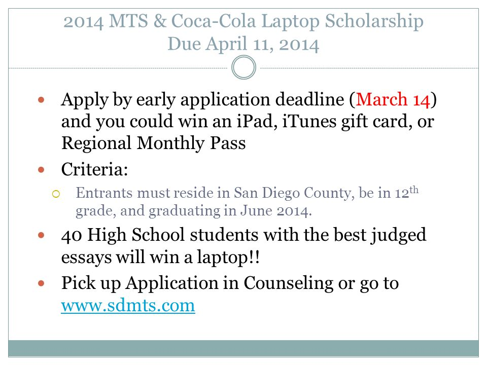 2014 MTS & Coca-Cola Laptop Scholarship Due April 11, 2014 Apply by early application deadline (March 14) and you could win an iPad, iTunes gift card, or Regional Monthly Pass Criteria:  Entrants must reside in San Diego County, be in 12 th grade, and graduating in June 2014.