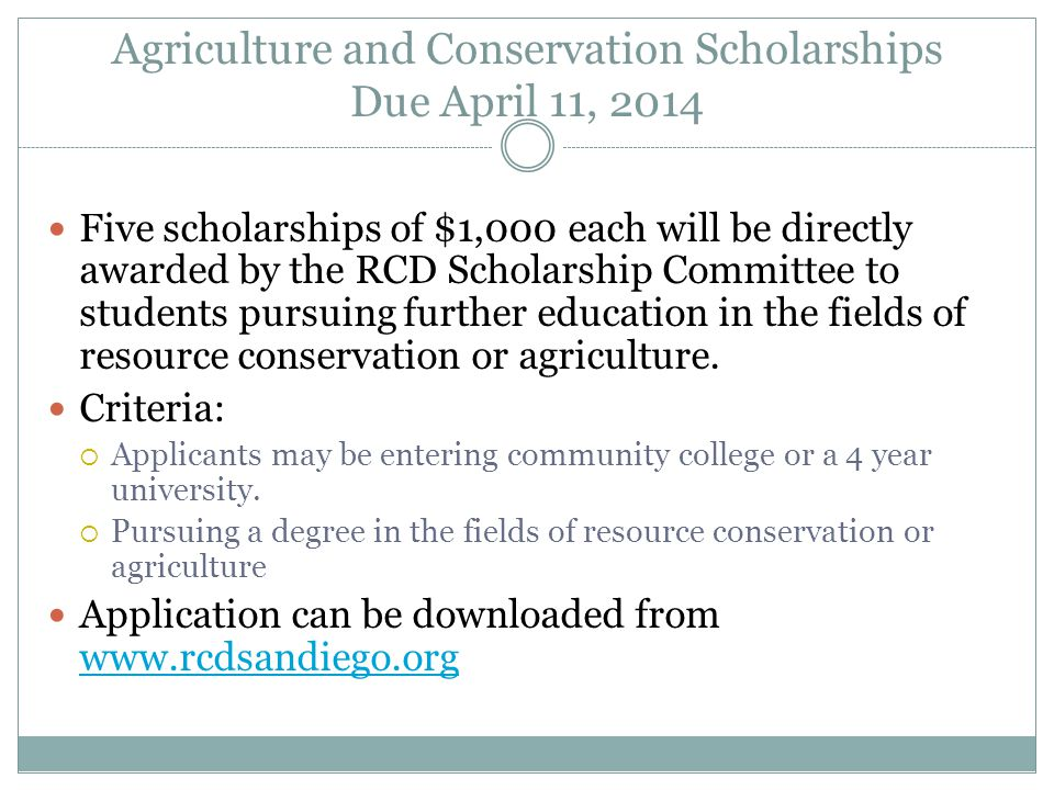 Agriculture and Conservation Scholarships Due April 11, 2014 Five scholarships of $1,000 each will be directly awarded by the RCD Scholarship Committee to students pursuing further education in the fields of resource conservation or agriculture.