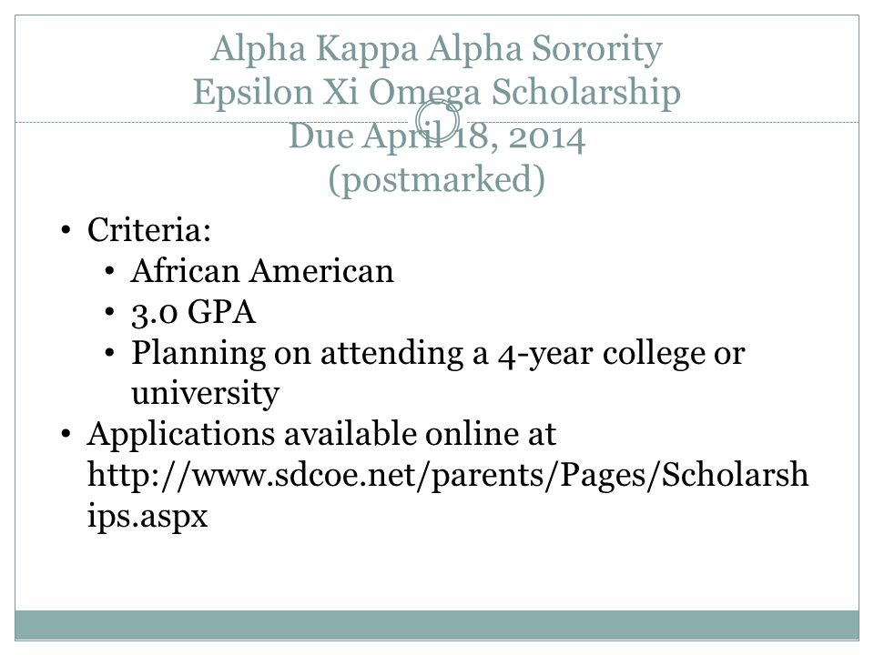 Alpha Kappa Alpha Sorority Epsilon Xi Omega Scholarship Due April 18, 2014 (postmarked) Criteria: African American 3.0 GPA Planning on attending a 4-year college or university Applications available online at http://www.sdcoe.net/parents/Pages/Scholarsh ips.aspx