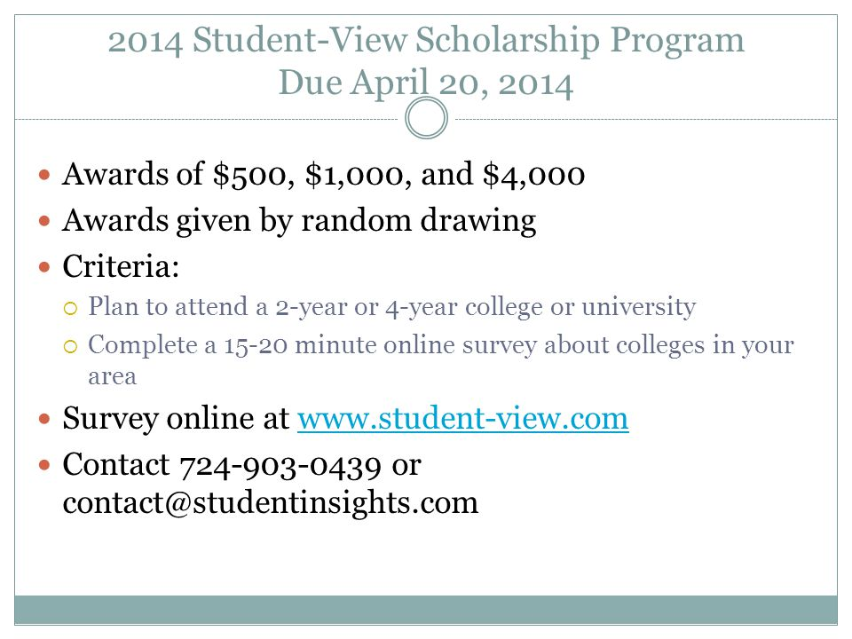 2014 Student-View Scholarship Program Due April 20, 2014 Awards of $500, $1,000, and $4,000 Awards given by random drawing Criteria:  Plan to attend a 2-year or 4-year college or university  Complete a 15-20 minute online survey about colleges in your area Survey online at www.student-view.comwww.student-view.com Contact 724-903-0439 or contact@studentinsights.com