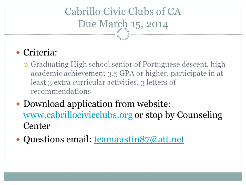 Cabrillo Civic Clubs of CA Due March 15, 2014 Criteria:  Graduating High school senior of Portuguese descent, high academic achievement 3.5 GPA or higher, participate in at least 3 extra curricular activities, 3 letters of recommendations Download application from website: www.cabrillocivicclubs.org or stop by Counseling Center www.cabrillocivicclubs.org Questions email: teamaustin87@att.netteamaustin87@att.net