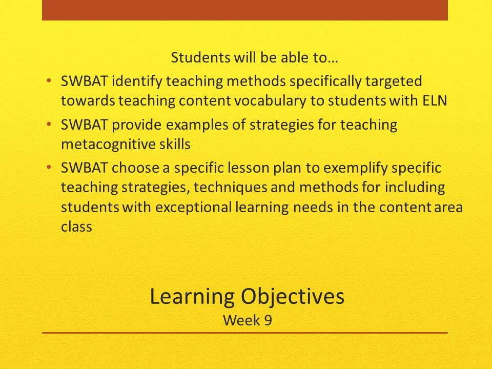 Learning Objectives Week 9 Students will be able to… SWBAT identify teaching methods specifically targeted towards teaching content vocabulary to students with ELN SWBAT provide examples of strategies for teaching metacognitive skills SWBAT choose a specific lesson plan to exemplify specific teaching strategies, techniques and methods for including students with exceptional learning needs in the content area class