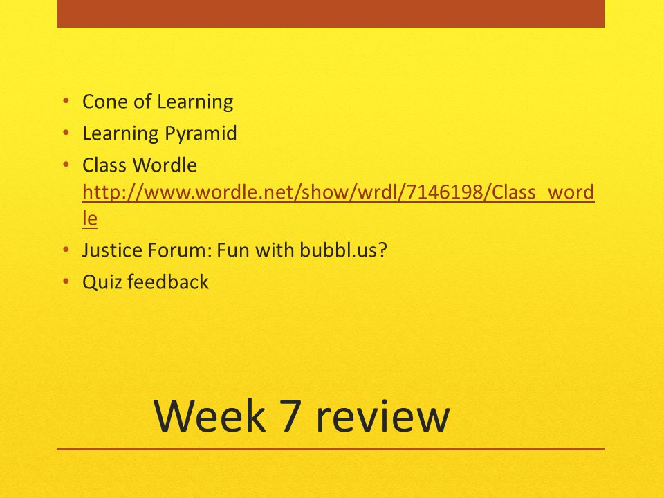 Week 7 review Cone of Learning Learning Pyramid Class Wordle http://www.wordle.net/show/wrdl/7146198/Class_word le http://www.wordle.net/show/wrdl/7146198/Class_word le Justice Forum: Fun with bubbl.us.