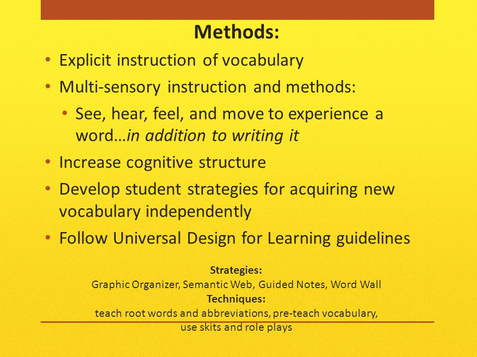 Strategies: Graphic Organizer, Semantic Web, Guided Notes, Word Wall Techniques: teach root words and abbreviations, pre-teach vocabulary, use skits and role plays Methods: Explicit instruction of vocabulary Multi-sensory instruction and methods: See, hear, feel, and move to experience a word…in addition to writing it Increase cognitive structure Develop student strategies for acquiring new vocabulary independently Follow Universal Design for Learning guidelines