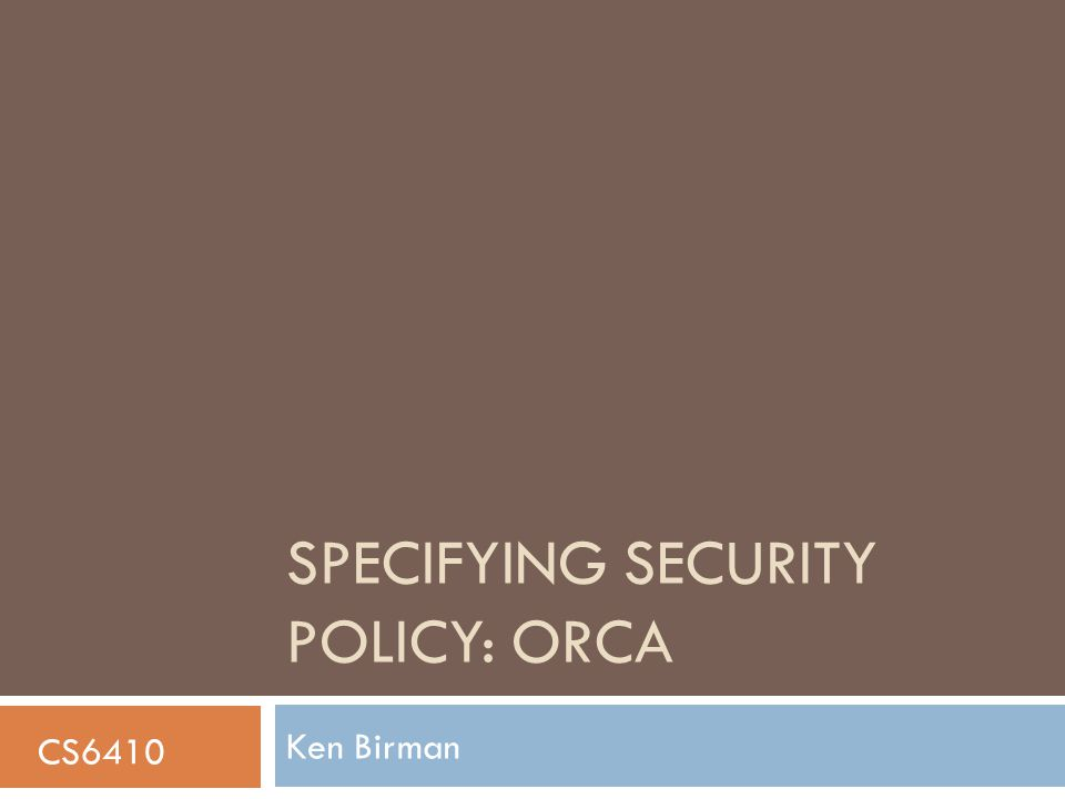 SPECIFYING SECURITY POLICY: ORCA Ken Birman CS6410