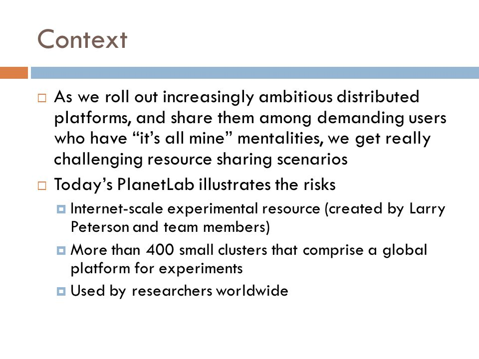 Context  As we roll out increasingly ambitious distributed platforms, and share them among demanding users who have it's all mine mentalities, we get really challenging resource sharing scenarios  Today's PlanetLab illustrates the risks  Internet-scale experimental resource (created by Larry Peterson and team members)  More than 400 small clusters that comprise a global platform for experiments  Used by researchers worldwide