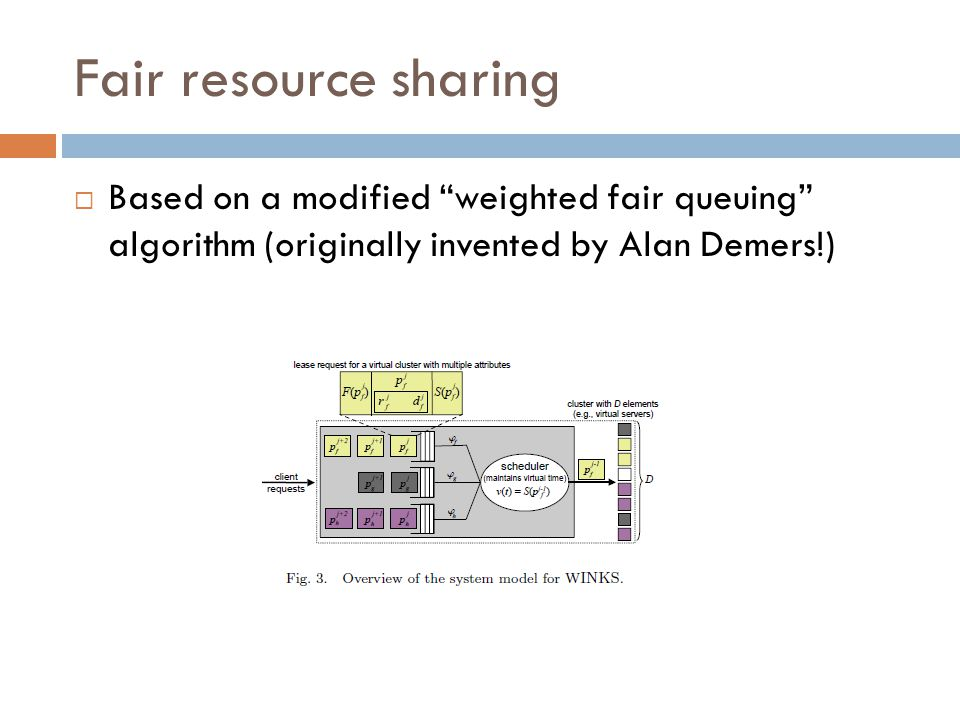 Fair resource sharing  Based on a modified weighted fair queuing algorithm (originally invented by Alan Demers!)