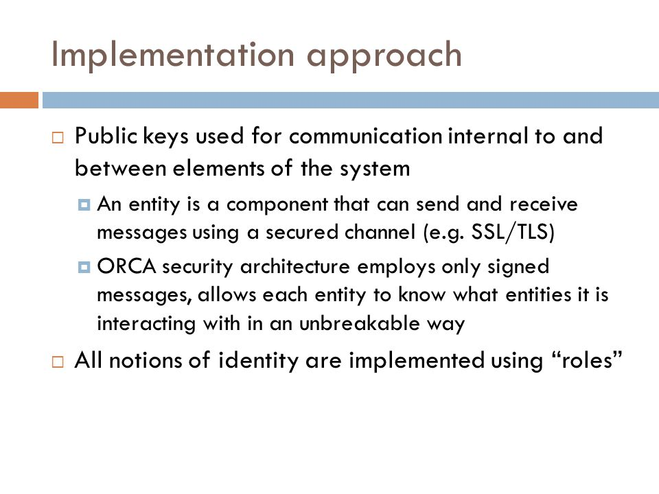 Implementation approach  Public keys used for communication internal to and between elements of the system  An entity is a component that can send and receive messages using a secured channel (e.g.