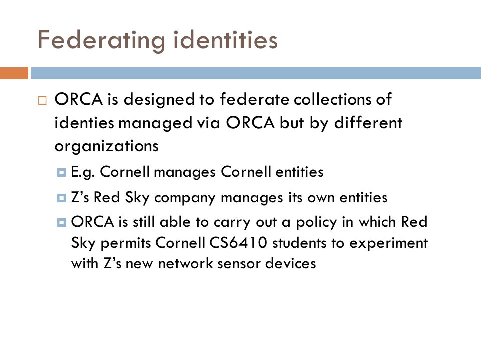 Federating identities  ORCA is designed to federate collections of identies managed via ORCA but by different organizations  E.g.