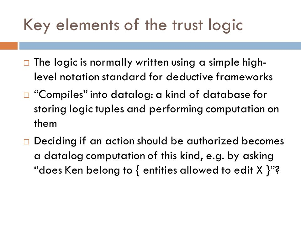 Key elements of the trust logic  The logic is normally written using a simple high- level notation standard for deductive frameworks  Compiles into datalog: a kind of database for storing logic tuples and performing computation on them  Deciding if an action should be authorized becomes a datalog computation of this kind, e.g.