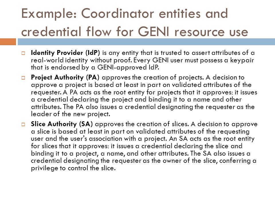 Example: Coordinator entities and credential flow for GENI resource use  Identity Provider (IdP) is any entity that is trusted to assert attributes of a real-world identity without proof.