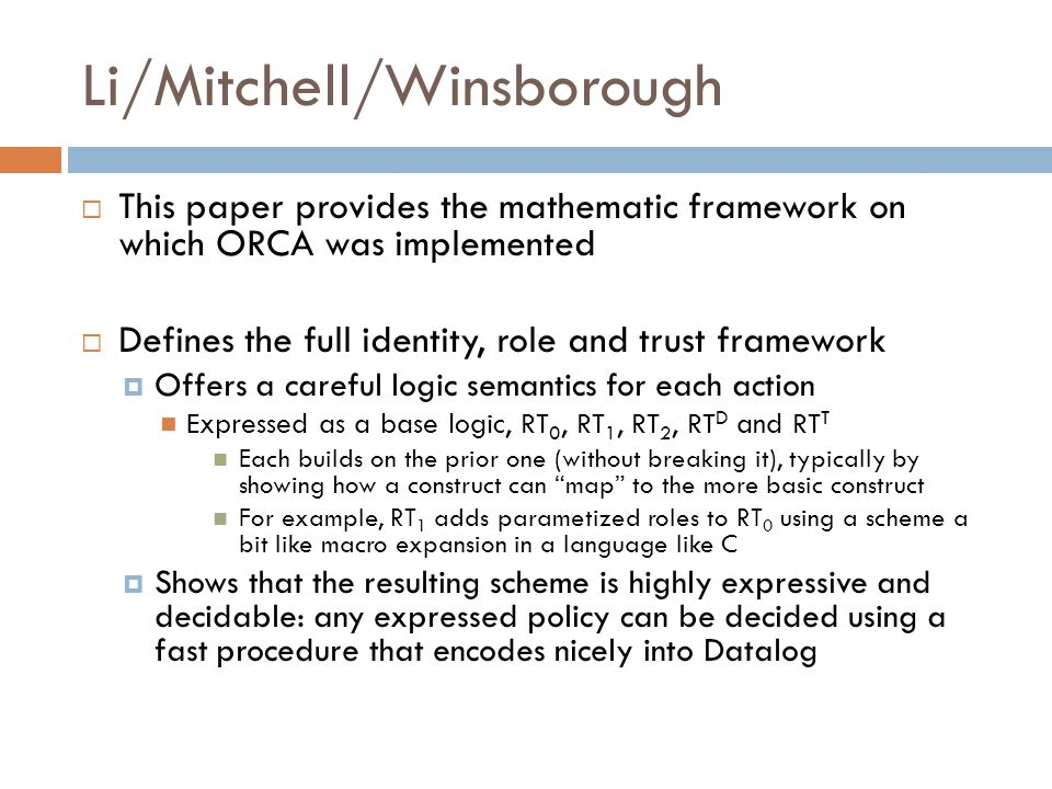Li/Mitchell/Winsborough  This paper provides the mathematic framework on which ORCA was implemented  Defines the full identity, role and trust framework  Offers a careful logic semantics for each action Expressed as a base logic, RT 0, RT 1, RT 2, RT D and RT T Each builds on the prior one (without breaking it), typically by showing how a construct can map to the more basic construct For example, RT 1 adds parametized roles to RT 0 using a scheme a bit like macro expansion in a language like C  Shows that the resulting scheme is highly expressive and decidable: any expressed policy can be decided using a fast procedure that encodes nicely into Datalog