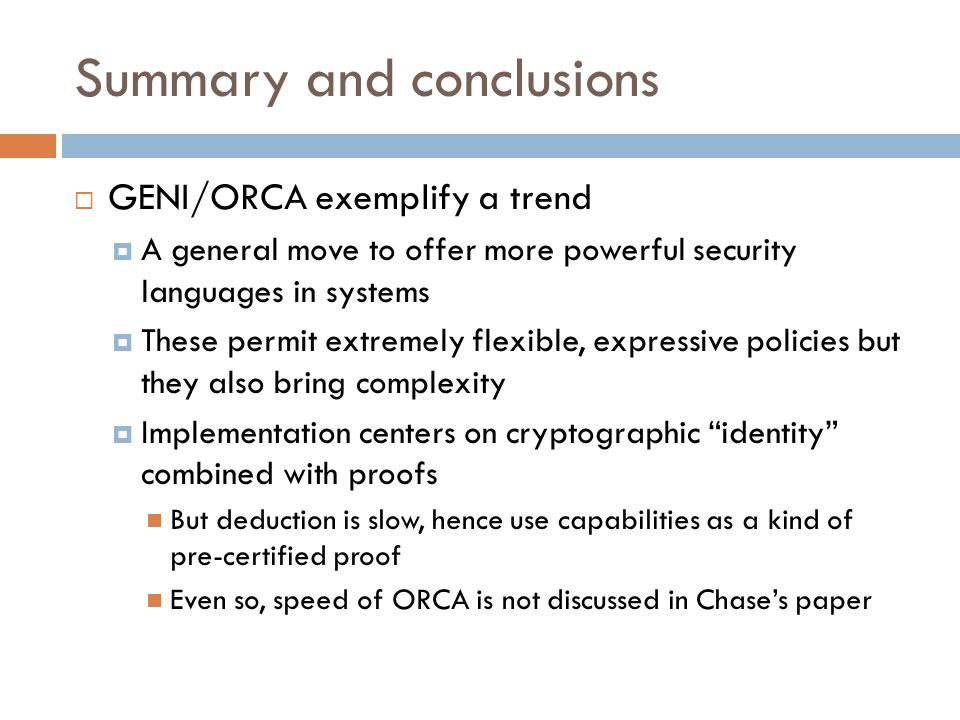 Summary and conclusions  GENI/ORCA exemplify a trend  A general move to offer more powerful security languages in systems  These permit extremely flexible, expressive policies but they also bring complexity  Implementation centers on cryptographic identity combined with proofs But deduction is slow, hence use capabilities as a kind of pre-certified proof Even so, speed of ORCA is not discussed in Chase's paper