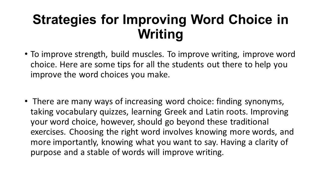 Strategies for Improving Word Choice in Writing To improve strength, build muscles. To improve writing, improve word choice. Here are some tips for al