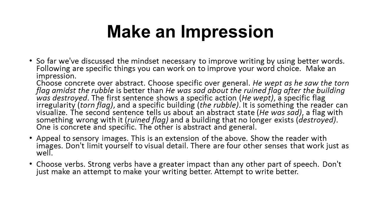 Make an Impression So far we've discussed the mindset necessary to improve writing by using better words. Following are specific things you can work o