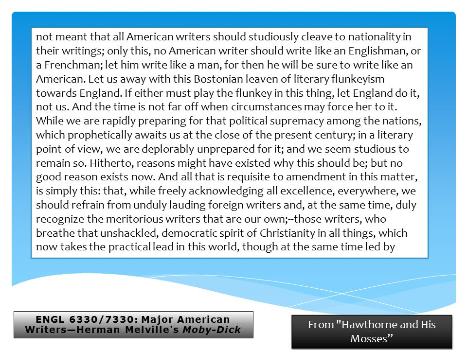 ENGL 6330/7330: Major American Writers—Herman Melville s Moby-Dick From Hawthorne and His Mosses not meant that all American writers should studiously cleave to nationality in their writings; only this, no American writer should write like an Englishman, or a Frenchman; let him write like a man, for then he will be sure to write like an American.