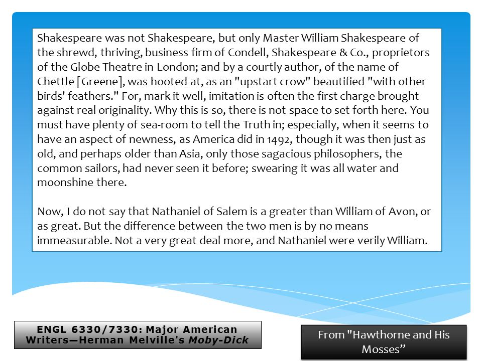 ENGL 6330/7330: Major American Writers—Herman Melville s Moby-Dick From Hawthorne and His Mosses Shakespeare was not Shakespeare, but only Master William Shakespeare of the shrewd, thriving, business firm of Condell, Shakespeare & Co., proprietors of the Globe Theatre in London; and by a courtly author, of the name of Chettle [Greene], was hooted at, as an upstart crow beautified with other birds feathers. For, mark it well, imitation is often the first charge brought against real originality.