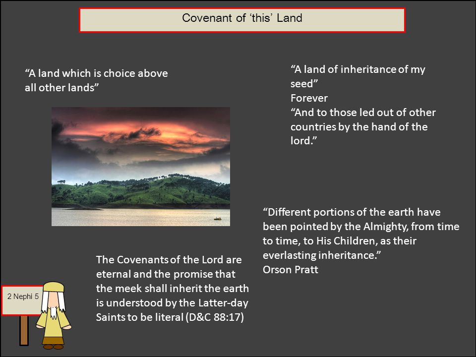 2 Nephi 5 Covenant of 'this' Land A land which is choice above all other lands A land of inheritance of my seed Forever And to those led out of other countries by the hand of the lord. The Covenants of the Lord are eternal and the promise that the meek shall inherit the earth is understood by the Latter-day Saints to be literal (D&C 88:17) Different portions of the earth have been pointed by the Almighty, from time to time, to His Children, as their everlasting inheritance. Orson Pratt
