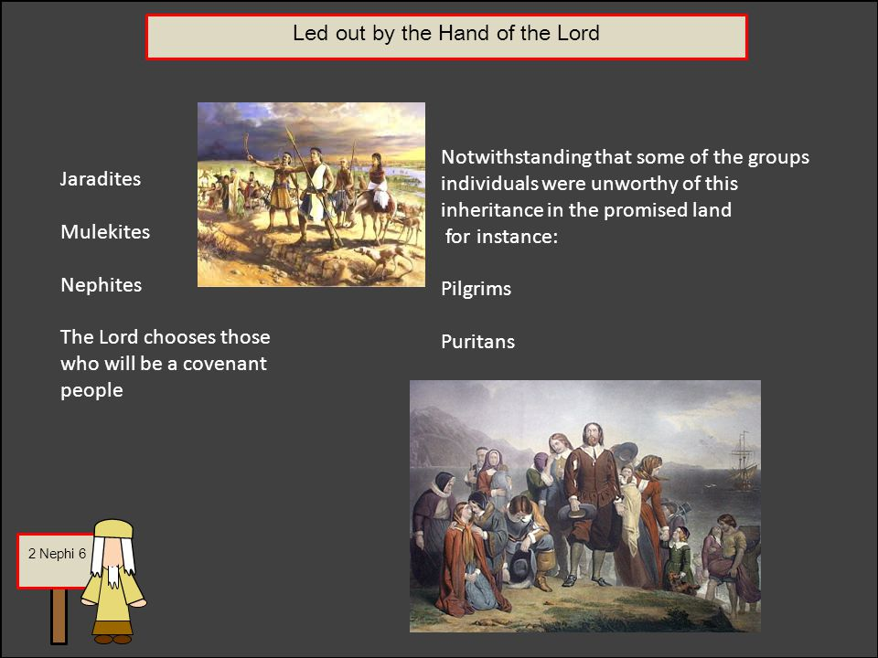 Led out by the Hand of the Lord Jaradites Mulekites Nephites The Lord chooses those who will be a covenant people Notwithstanding that some of the groups individuals were unworthy of this inheritance in the promised land for instance: Pilgrims Puritans 2 Nephi 6