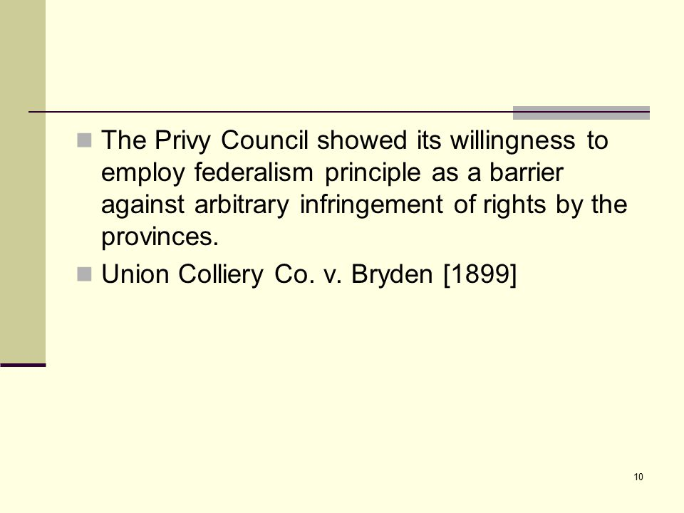 10 The Privy Council showed its willingness to employ federalism principle as a barrier against arbitrary infringement of rights by the provinces. Uni