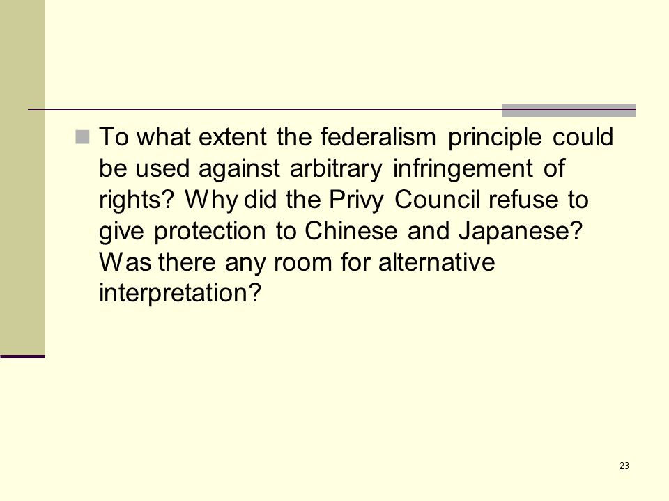 23 To what extent the federalism principle could be used against arbitrary infringement of rights? Why did the Privy Council refuse to give protection