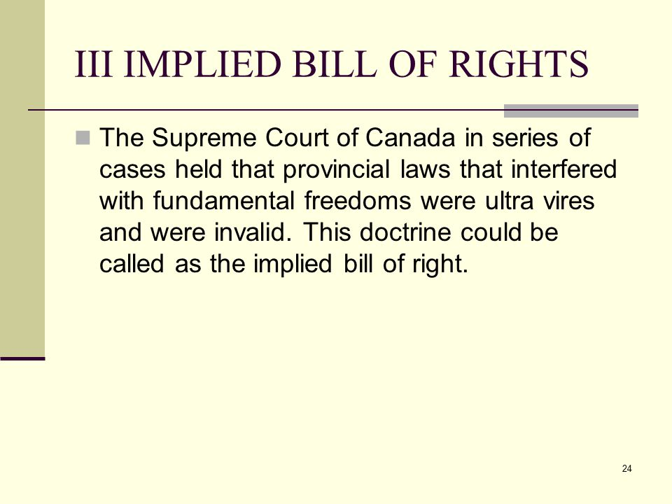 24 III IMPLIED BILL OF RIGHTS The Supreme Court of Canada in series of cases held that provincial laws that interfered with fundamental freedoms were