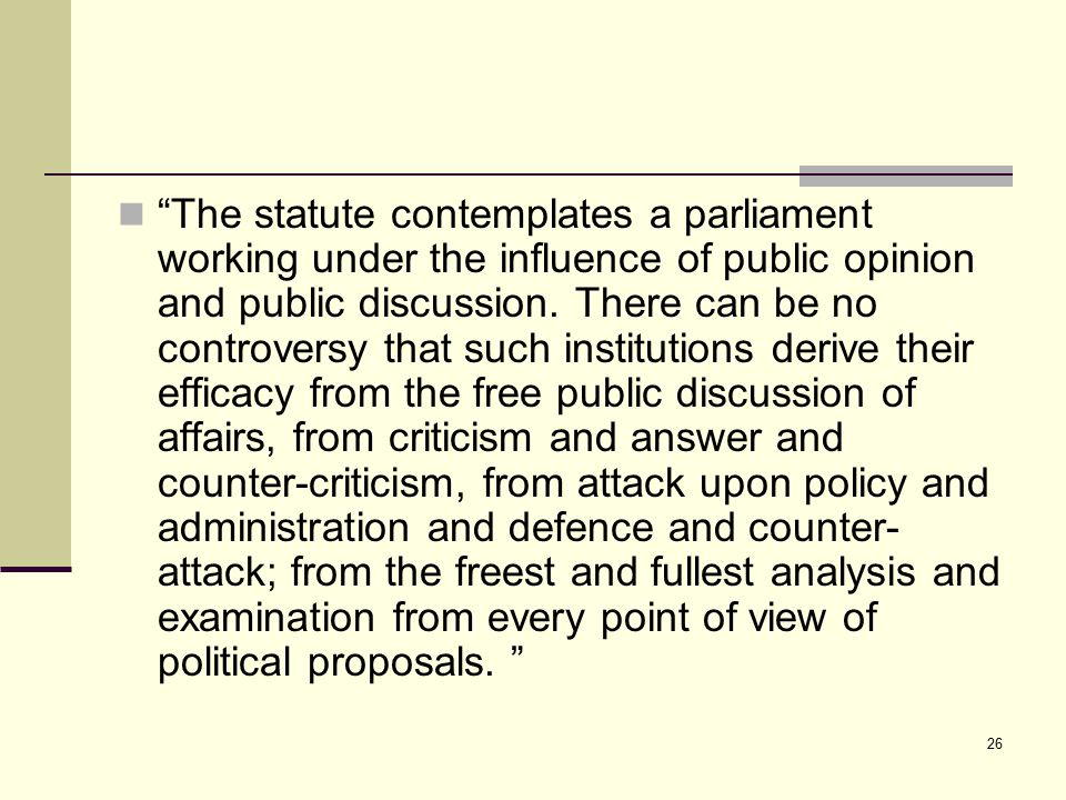 "26 ""The statute contemplates a parliament working under the influence of public opinion and public discussion. There can be no controversy that such i"