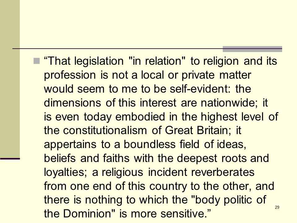 29 That legislation in relation to religion and its profession is not a local or private matter would seem to me to be self-evident: the dimensions of this interest are nationwide; it is even today embodied in the highest level of the constitutionalism of Great Britain; it appertains to a boundless field of ideas, beliefs and faiths with the deepest roots and loyalties; a religious incident reverberates from one end of this country to the other, and there is nothing to which the body politic of the Dominion is more sensitive.