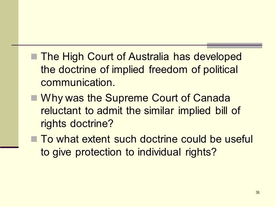 36 The High Court of Australia has developed the doctrine of implied freedom of political communication. Why was the Supreme Court of Canada reluctant