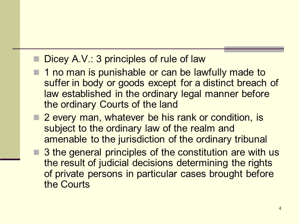 4 Dicey A.V.: 3 principles of rule of law 1 no man is punishable or can be lawfully made to suffer in body or goods except for a distinct breach of la