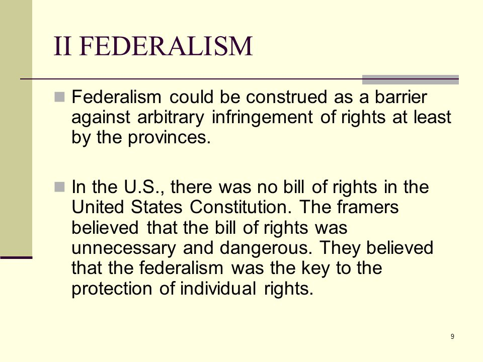 9 II FEDERALISM Federalism could be construed as a barrier against arbitrary infringement of rights at least by the provinces. In the U.S., there was