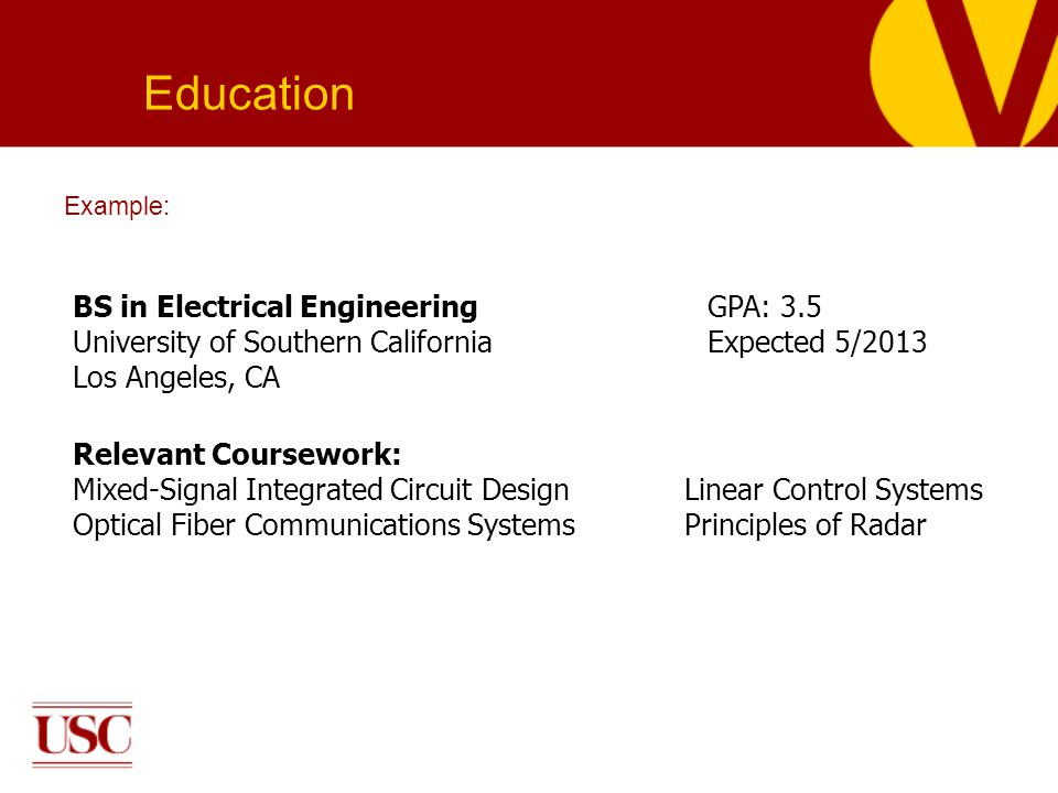 Example: Education BS in Electrical EngineeringGPA: 3.5 University of Southern California Expected 5/2013 Los Angeles, CA Relevant Coursework: Mixed-Signal Integrated Circuit Design Linear Control Systems Optical Fiber Communications Systems Principles of Radar