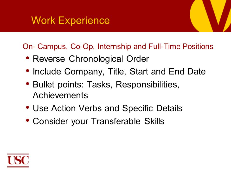 On- Campus, Co-Op, Internship and Full-Time Positions Reverse Chronological Order Include Company, Title, Start and End Date Bullet points: Tasks, Responsibilities, Achievements Use Action Verbs and Specific Details Consider your Transferable Skills Work Experience