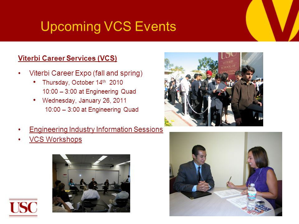Viterbi Career Services (VCS) Viterbi Career Expo (fall and spring) Thursday, October 14 th 2010 10:00 – 3:00 at Engineering Quad Wednesday, January 26, 2011 10:00 – 3:00 at Engineering Quad Engineering Industry Information Sessions VCS Workshops Upcoming VCS Events
