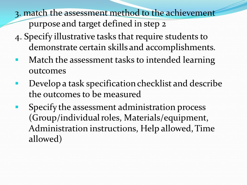 3. match the assessment method to the achievement purpose and target defined in step 2 4. Specify illustrative tasks that require students to demonstr