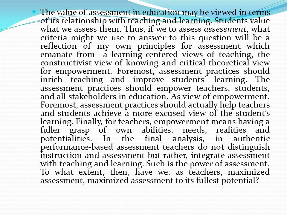 The value of assessment in education may be viewed in terms of its relationship with teaching and learning. Students value what we assess them. Thus,