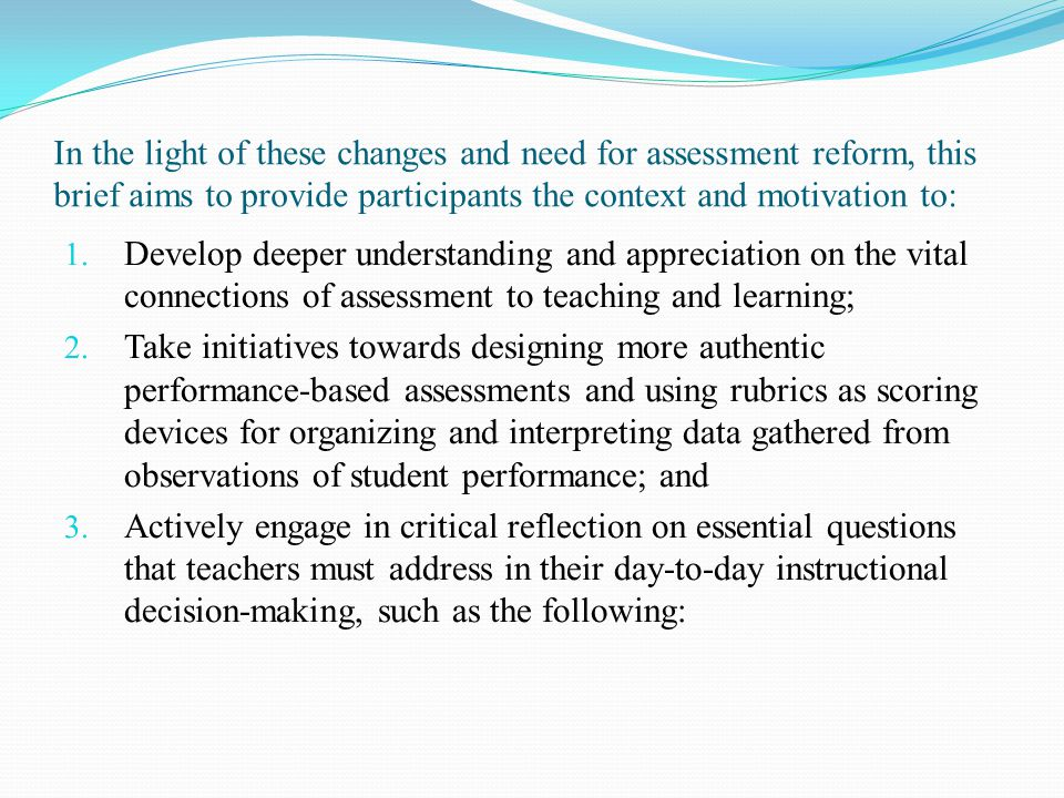 In the light of these changes and need for assessment reform, this brief aims to provide participants the context and motivation to: 1. Develop deeper