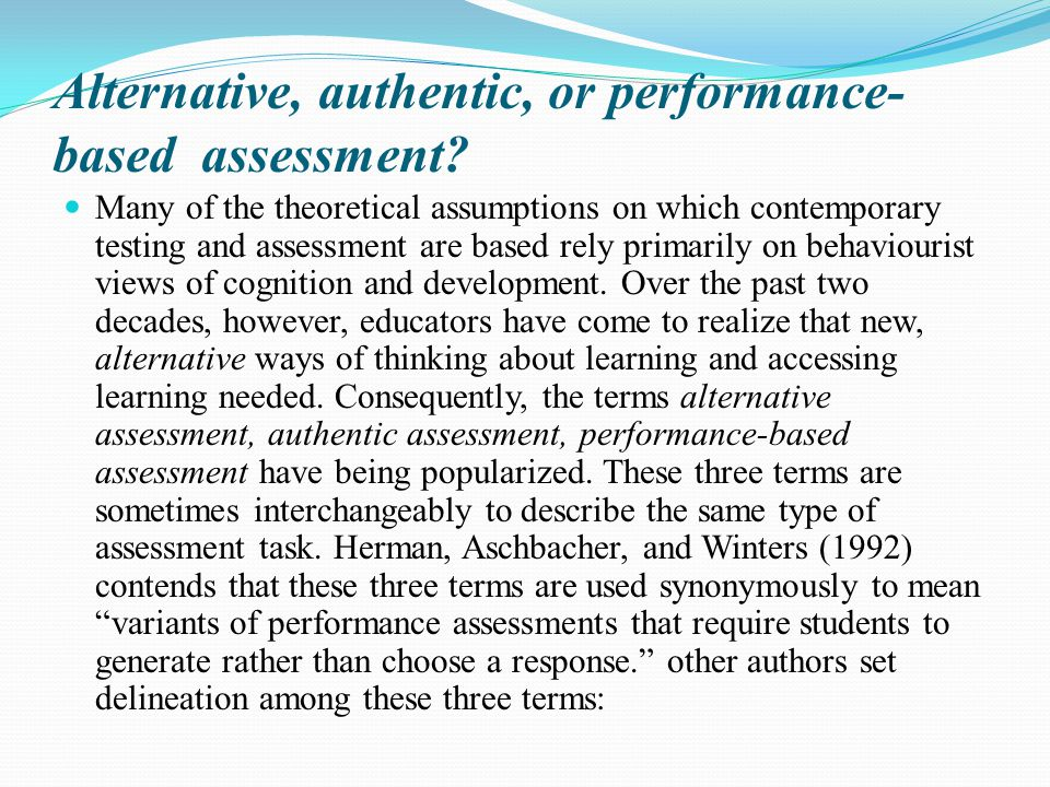Alternative, authentic, or performance- based assessment? Many of the theoretical assumptions on which contemporary testing and assessment are based r