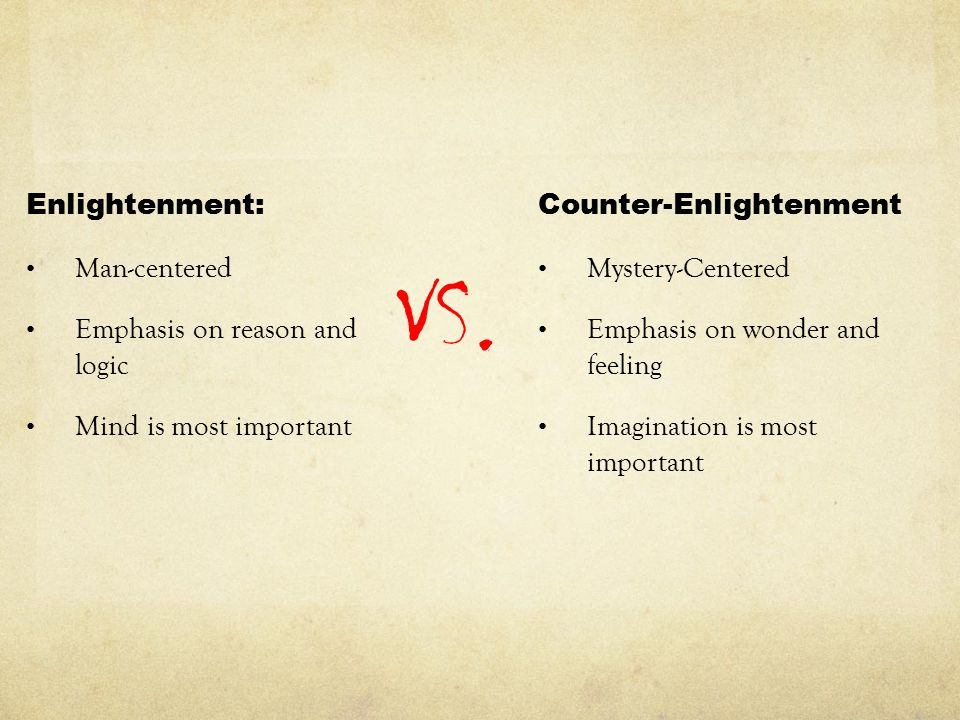 Enlightenment: Man-centered Emphasis on reason and logic Mind is most important Counter-Enlightenment Mystery-Centered Emphasis on wonder and feeling Imagination is most important VS.
