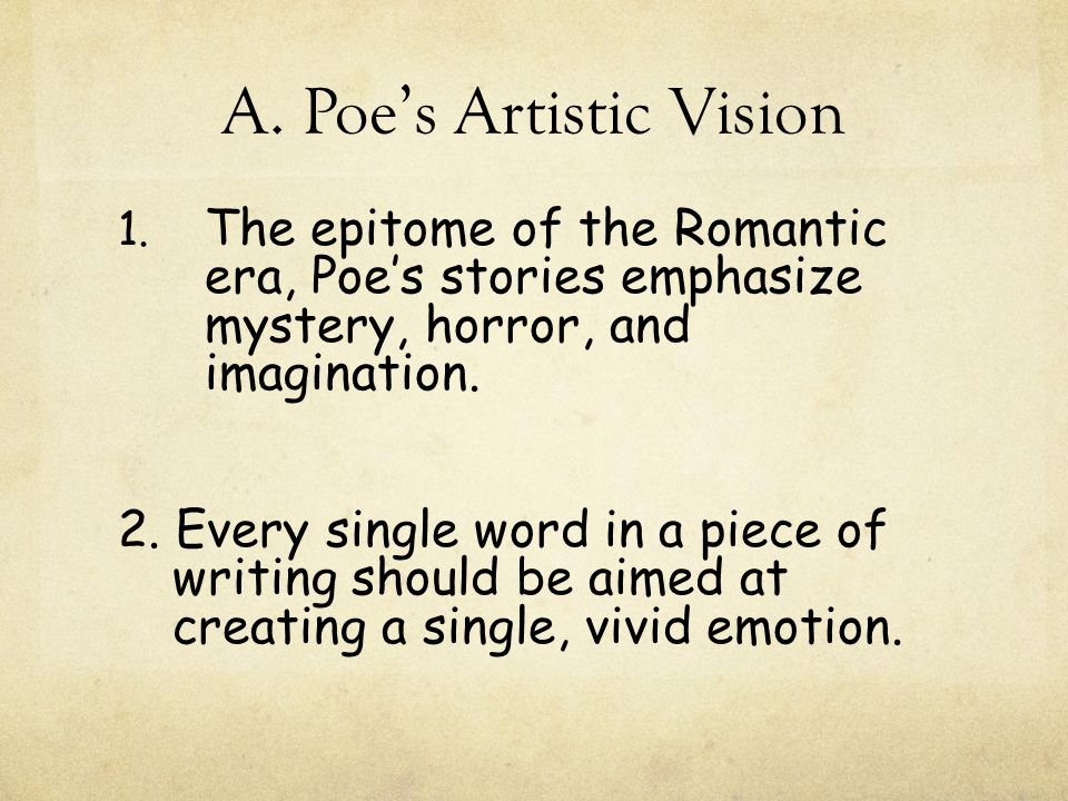 A. Poe's Artistic Vision 1. The epitome of the Romantic era, Poe's stories emphasize mystery, horror, and imagination. 2. Every single word in a piece