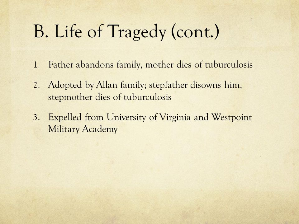 B. Life of Tragedy (cont.) 1. Father abandons family, mother dies of tuburculosis 2. Adopted by Allan family; stepfather disowns him, stepmother dies